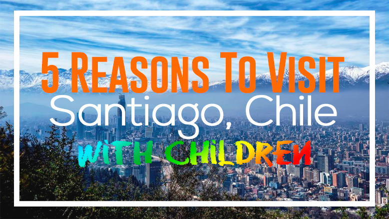 5 Reasons to Visit Santiago, Chile with Children
